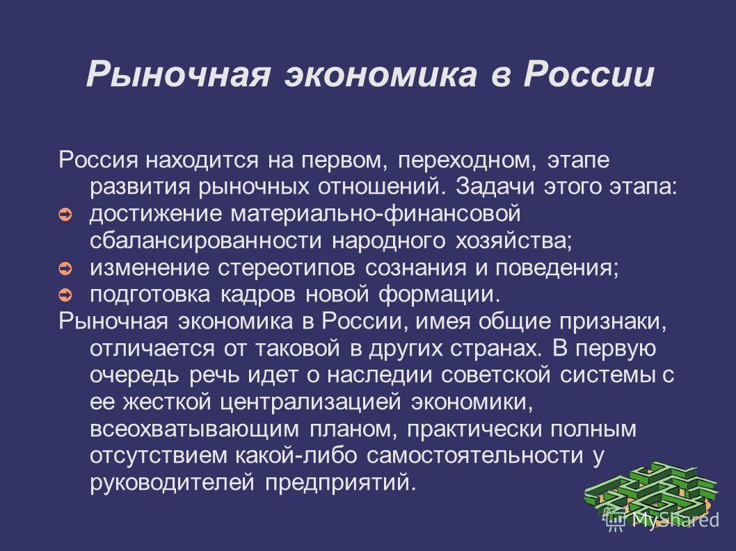 Рыночная экономика в России Россия находится на первом, переходном, этапе развития рыночных отношений. Задачи этого этапа: достижение материально-финансовой сбалансированности народного хозяйства; изменение стереотипов сознания и поведения; подготовк