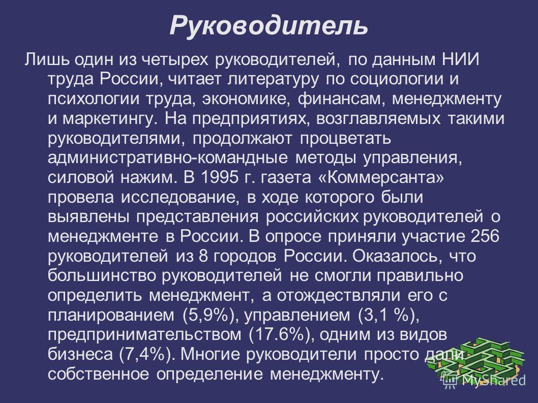 Руководитель Лишь один из четырех руководителей, по данным НИИ труда России, читает литературу по социологии и психологии труда, экономике, финансам, менеджменту и маркетингу. На предприятиях, возглавляемых такими руководителями, продолжают процветат