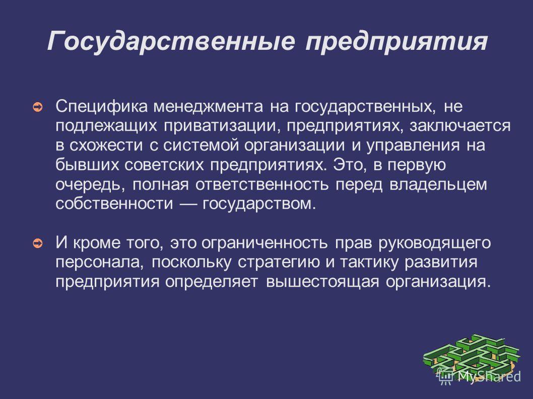 Государственные предприятия Специфика менеджмента на государственных, не подлежащих приватизации, предприятиях, заключается в схожести с системой организации и управления на бывших советских предприятиях. Это, в первую очередь, полная ответственность