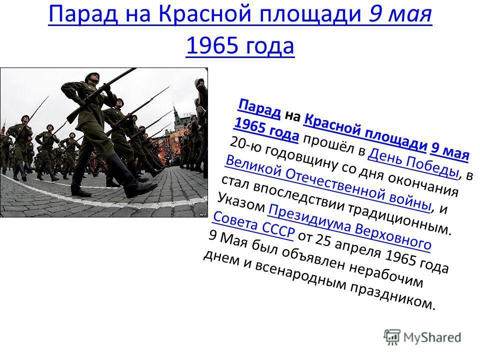 Парад на Красной площади 9 мая 1965 года ПарадПарад на Красной площади 9 мая 1965 года прошёл в День Победы, в 20-ю годовщину со дня окончания Великой Отечественной войны, и стал впоследствии традиционным. Указом Президиума Верховного Совета СССР от