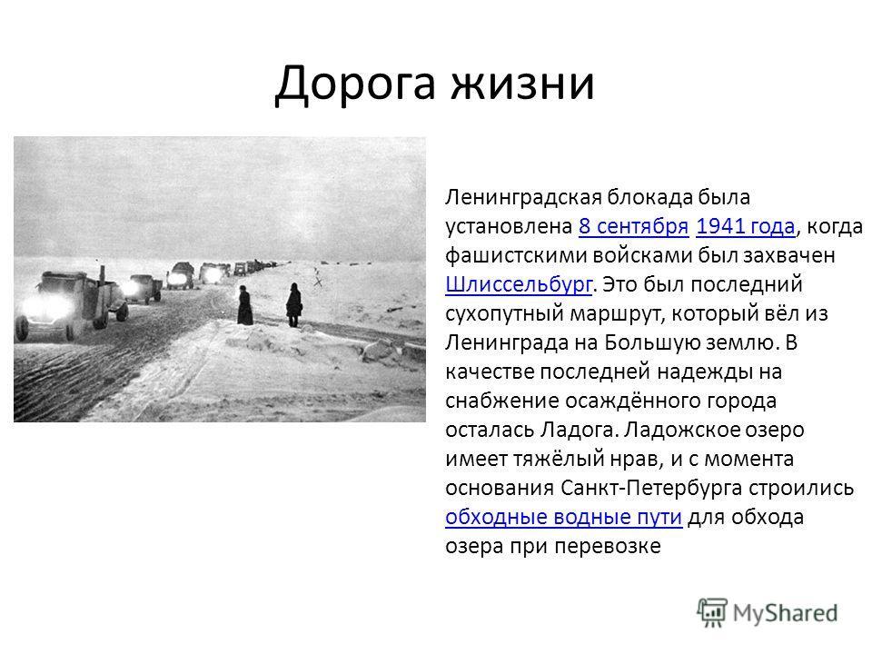 Дорога жизни Ленинградская блокада была установлена 8 сентября 1941 года, когда фашистскими войсками был захвачен Шлиссельбург. Это был последний сухопутный маршрут, который вёл из Ленинграда на Большую землю. В качестве последней надежды на снабжени