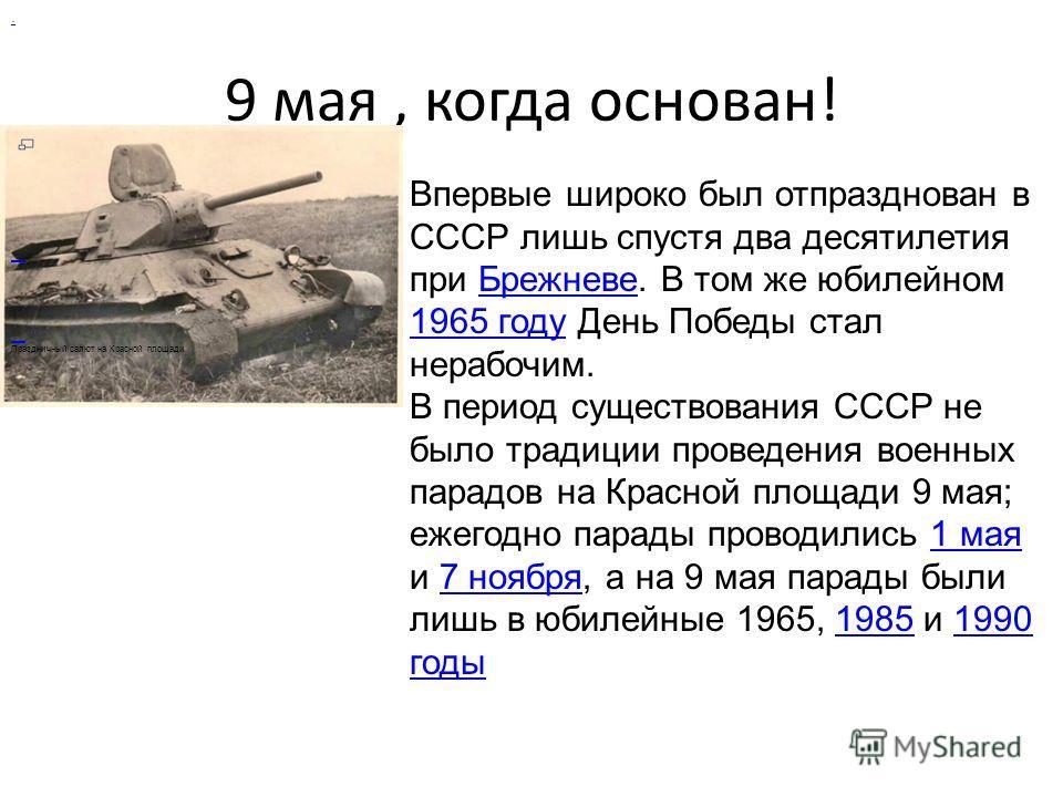 9 мая, когда основан!. Праздничный салют на Красной площади Впервые широко был отпразднован в СССР лишь спустя два десятилетия при Брежневе. В том же юбилейном 1965 году День Победы стал нерабочим.Брежневе 1965 году В период существования СССР не был