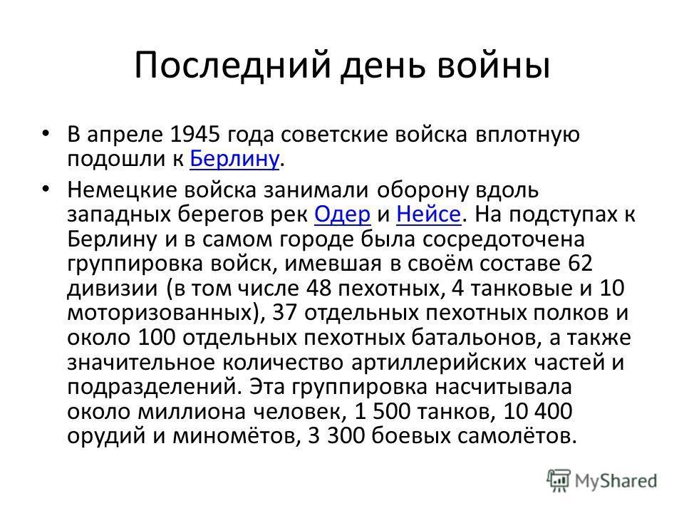 Последний день войны В апреле 1945 года советские войска вплотную подошли к Берлину.Берлину Немецкие войска занимали оборону вдоль западных берегов рек Одер и Нейсе. На подступах к Берлину и в самом городе была сосредоточена группировка войск, имевша