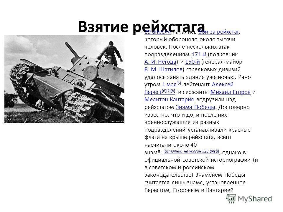 Взятие рейхстага 29 апреля29 апреля начались бои за рейхстаг, который обороняло около тысячи человек. После нескольких атак подразделениям 171-й (полковник А. И. Негода) и 150-й (генерал-майор В. М. Шатилов) стрелковых дивизий удалось занять здание у