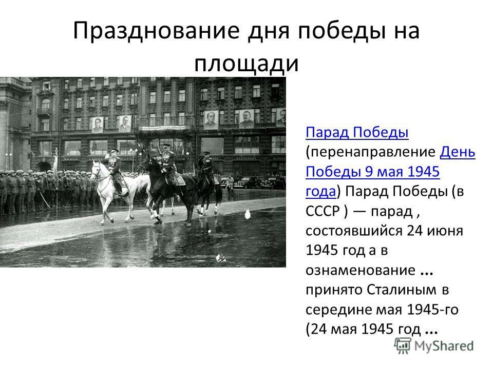 Празднование дня победы на площади Парад Победы Парад Победы (перенаправление День Победы 9 мая 1945 года) Парад Победы (в СССР ) парад, состоявшийся 24 июня 1945 год а в ознаменование... принято Сталиным в середине мая 1945-го (24 мая 1945 год...Ден