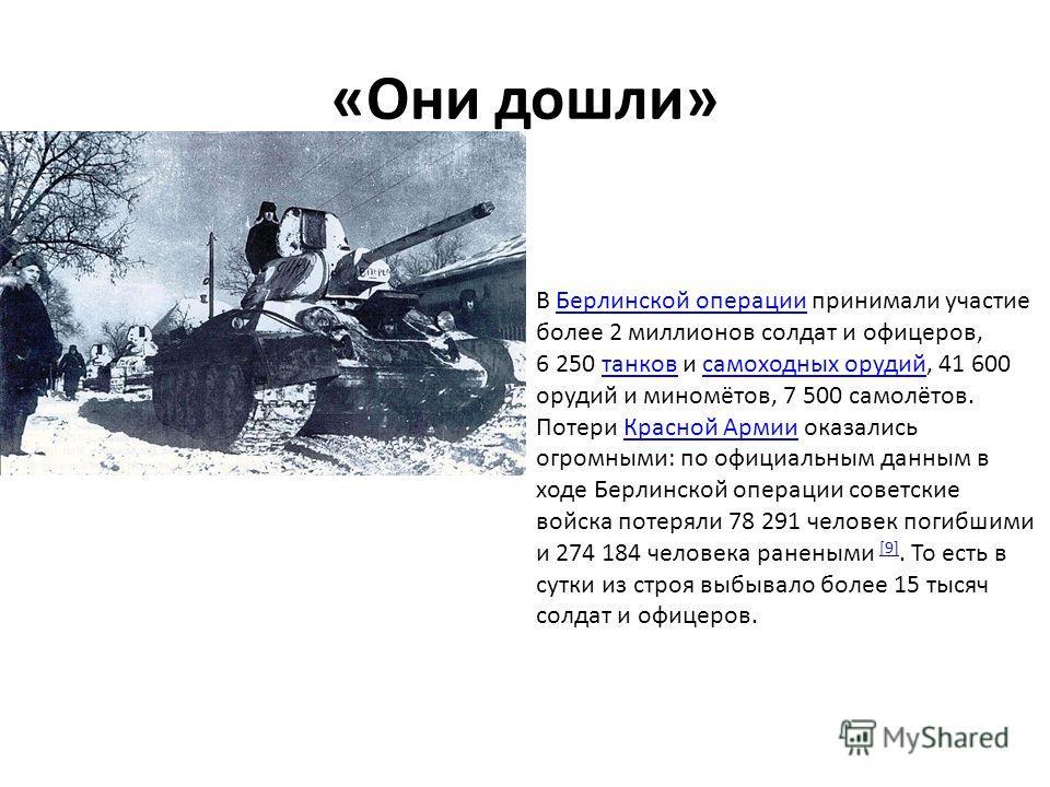 «Они дошли» В Берлинской операции принимали участие более 2 миллионов солдат и офицеров, 6 250 танков и самоходных орудий, 41 600 орудий и миномётов, 7 500 самолётов.Берлинской операциитанковсамоходных орудий Потери Красной Армии оказались огромными: