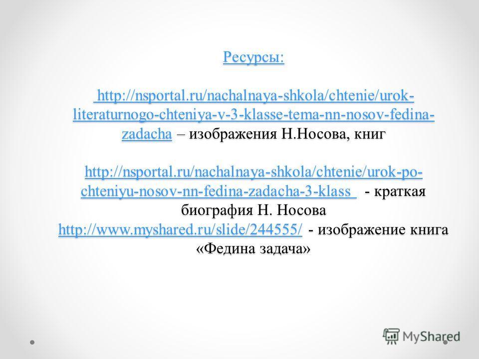 Ресурсы: http://nsportal.ru/nachalnaya-shkola/chtenie/urok- literaturnogo-chteniya-v-3-klasse-tema-nn-nosov-fedina- zadachaРесурсы: http://nsportal.ru/nachalnaya-shkola/chtenie/urok- literaturnogo-chteniya-v-3-klasse-tema-nn-nosov-fedina- zadacha – и