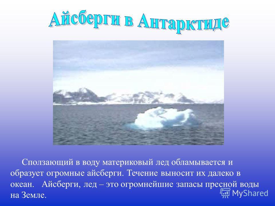 Сползающий в воду материковый лед обламывается и образует огромные айсберги. Течение выносит их далеко в океан. Айсберги, лед – это огромнейшие запасы пресной воды на Земле.