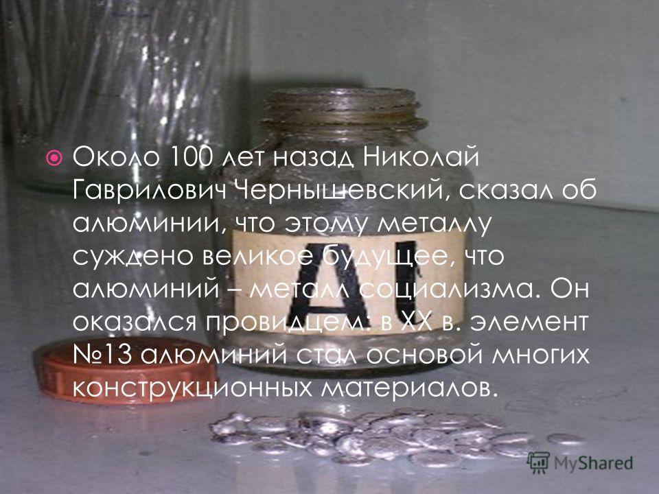 Около 100 лет назад Николай Гаврилович Чернышевский, сказал об алюминии, что этому металлу суждено великое будущее, что алюминий – металл социализма. Он оказался провидцем: в XX в. элемент 13 алюминий стал основой многих конструкционных материалов.