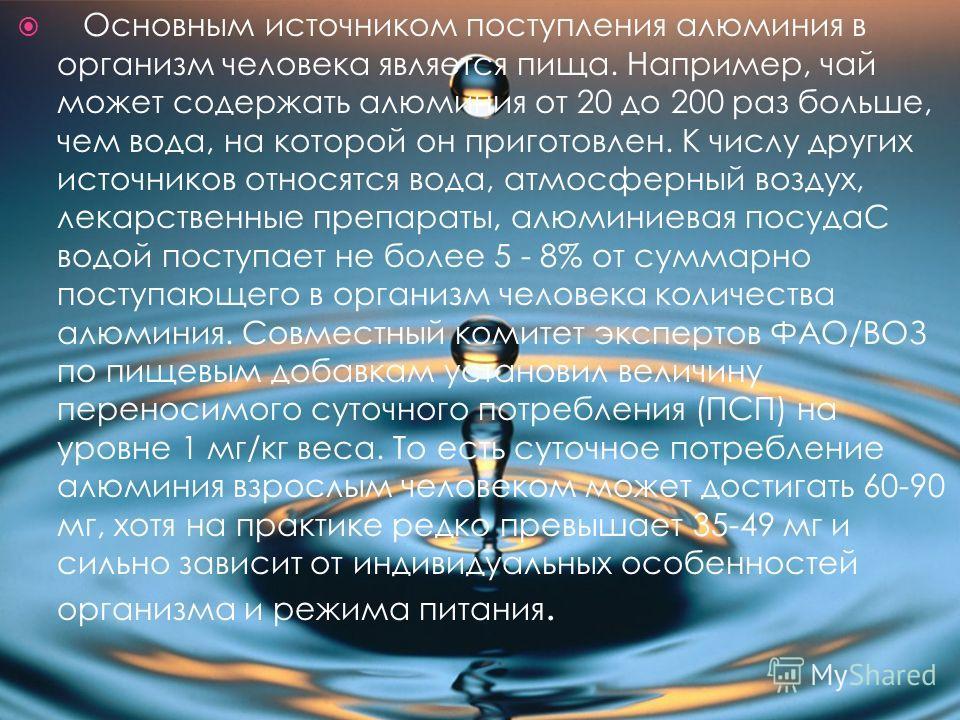 Основным источником поступления алюминия в организм человека является пища. Например, чай может содержать алюминия от 20 до 200 раз больше, чем вода, на которой он приготовлен. К числу других источников относятся вода, атмосферный воздух, лекарственн
