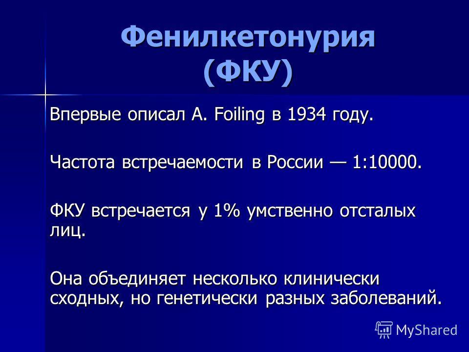 Фенилкетонурия (ФКУ) Впервые описал A. Foiling в 1934 году. Впервые описал A. Foiling в 1934 году. Частота встречаемости в России 1:10000. ФКУ встречается у 1% умственно отсталых лиц. Она объединяет несколько клинически сходных, но генетически разных
