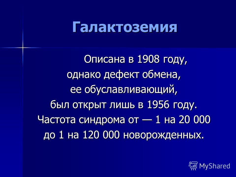 Галактоземия Описана в 1908 году, однако дефект обмена, ее обуславливающий, был открыт лишь в 1956 году. Частота синдрома от 1 на 20 000 до 1 на 120 000 новорожденных.
