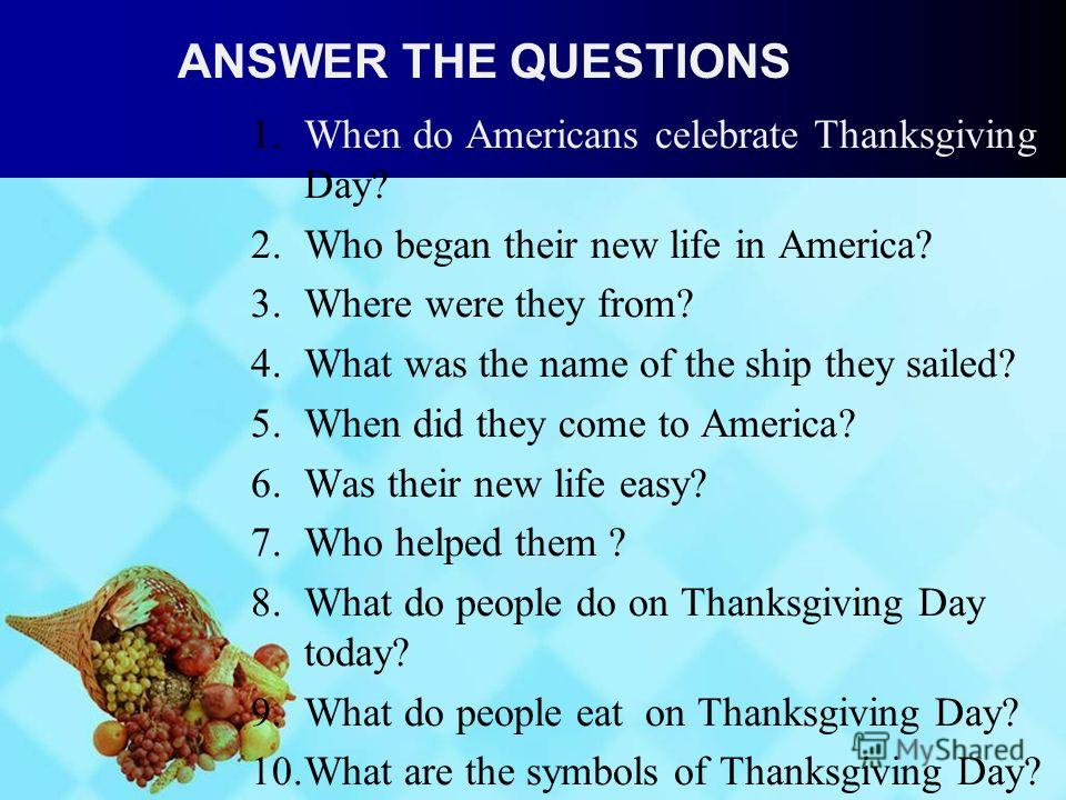ANSWER THE QUESTIONS 1.When do Americans celebrate Thanksgiving Day? 2.Who began their new life in America? 3.Where were they from? 4.What was the name of the ship they sailed? 5.When did they come to America? 6.Was their new life easy? 7.Who helped