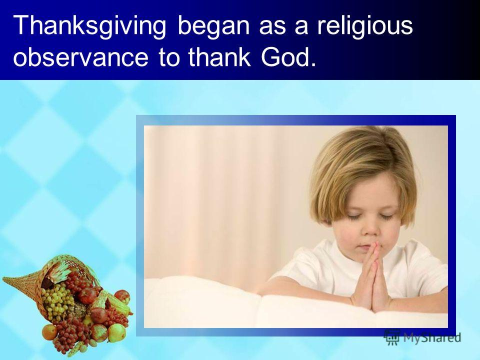 Thanksgiving began as a religious observance to thank God.