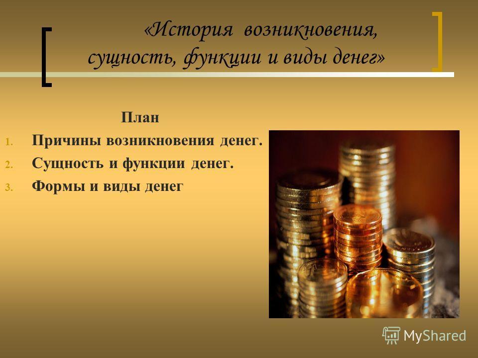 «История возникновения, сущность, функции и виды денег» План 1. Причины возникновения денег. 2. Сущность и функции денег. 3. Формы и виды денег