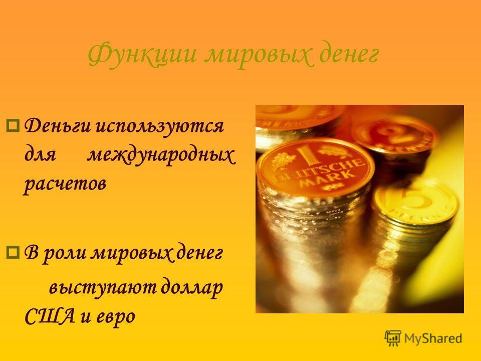 Функции мировых денег Деньги используются для международных расчетов В роли мировых денег выступают доллар США и евро