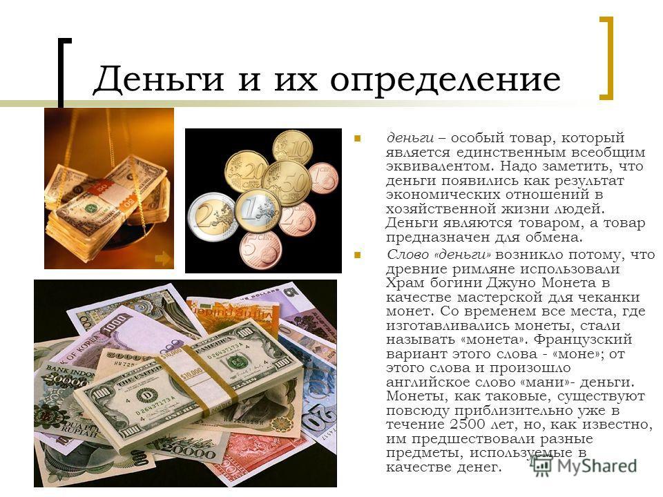Деньги и их определение деньги – особый товар, который является единственным всеобщим эквивалентом. Надо заметить, что деньги появились как результат экономических отношений в хозяйственной жизни людей. Деньги являются товаром, а товар предназначен д