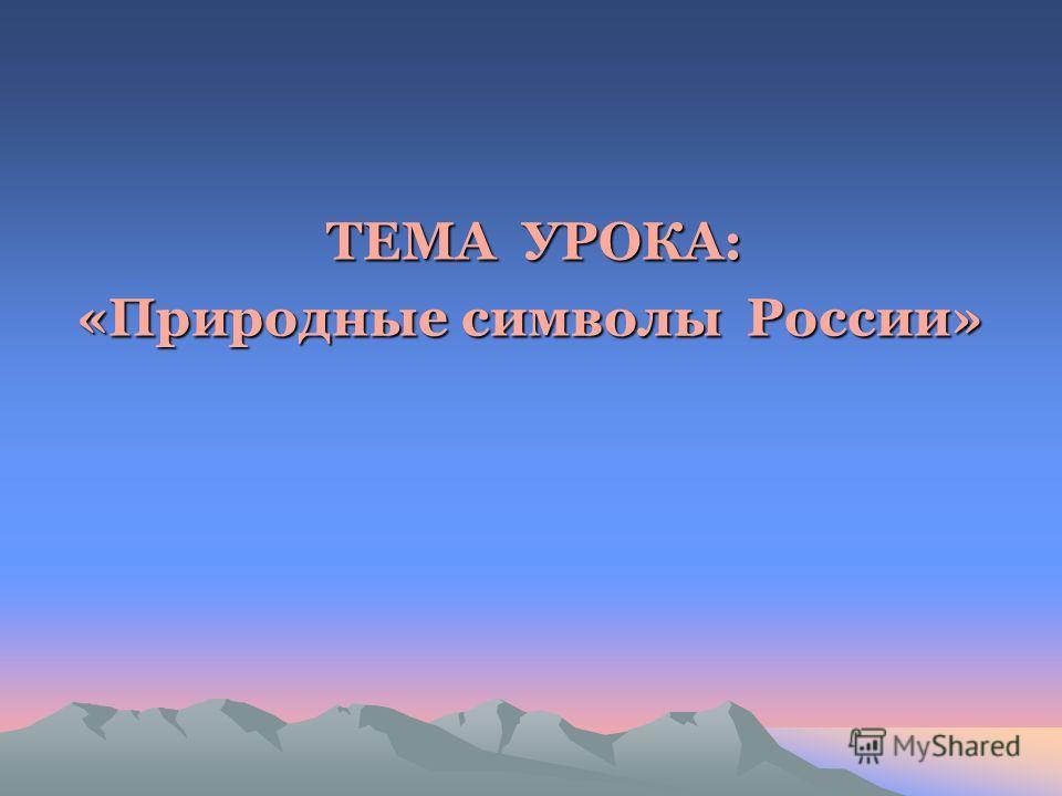ТЕМА УРОКА: «Природные символы России» «Природные символы России»