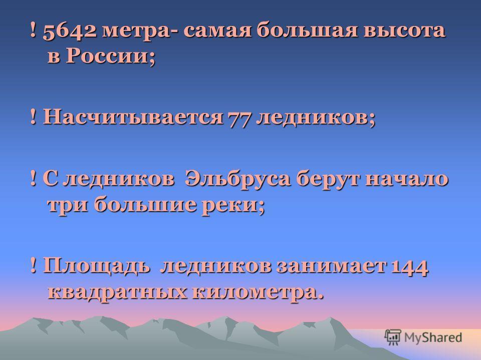! 5642 метра- самая большая высота в России; ! Насчитывается 77 ледников; ! С ледников Эльбруса берут начало три большие реки; ! Площадь ледников занимает 144 квадратных километра.