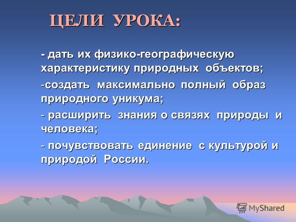 ЦЕЛИ УРОКА: ЦЕЛИ УРОКА: - дать их физико-географическую характеристику природных объектов; -создать максимально полный образ природного уникума; - расширить знания о связях природы и человека; - почувствовать единение с культурой и природой России.