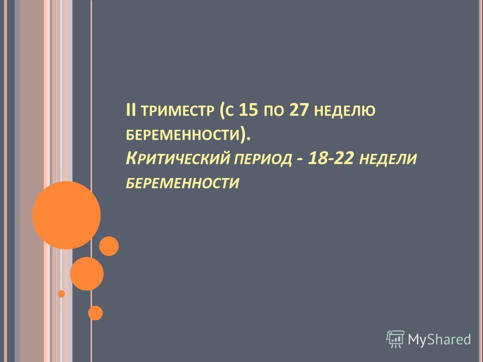 II ТРИМЕСТР ( С 15 ПО 27 НЕДЕЛЮ БЕРЕМЕННОСТИ ). К РИТИЧЕСКИЙ ПЕРИОД - 18-22 НЕДЕЛИ БЕРЕМЕННОСТИ