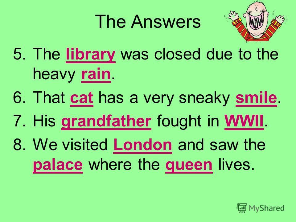 Use the PowerPoint Pen to underline the nouns. 5.The library was closed due to the heavy rain. 6.That cat has a very sneaky smile. 7.His grandfather fought in WWII. 8.We visited London and saw the palace where the queen lives.