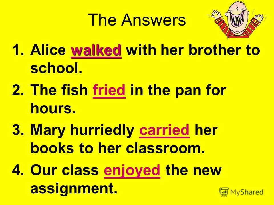 Use the PowerPoint Pen to underline the verbs. 1.Alice walked with her brother to school. 2.The fish fried in the pan for hours. 3.Mary hurriedly carried her books to her classroom. 4.Our class enjoyed the new assignment.