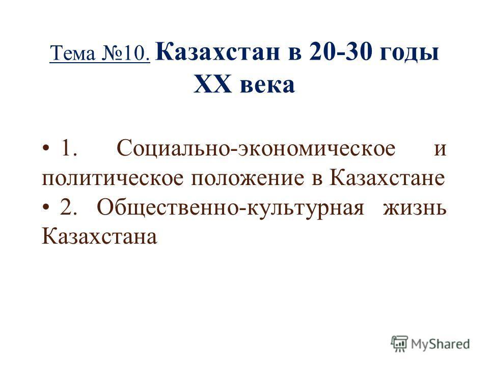 Тема 10. Казахстан в 20-30 годы ХХ века 1. Социально-экономическое и политическое положение в Казахстане 2. Общественно-культурная жизнь Казахстана
