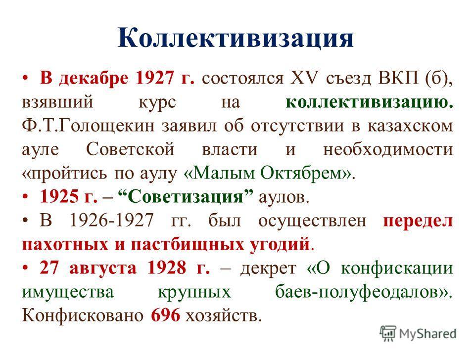 Коллективизация В декабре 1927 г. состоялся XV съезд ВКП (б), взявший курс на коллективизацию. Ф.Т.Голощекин заявил об отсутствии в казахском ауле Советской власти и необходимости «пройтись по аулу «Малым Октябрем». 1925 г. – Советизация аулов. В 192