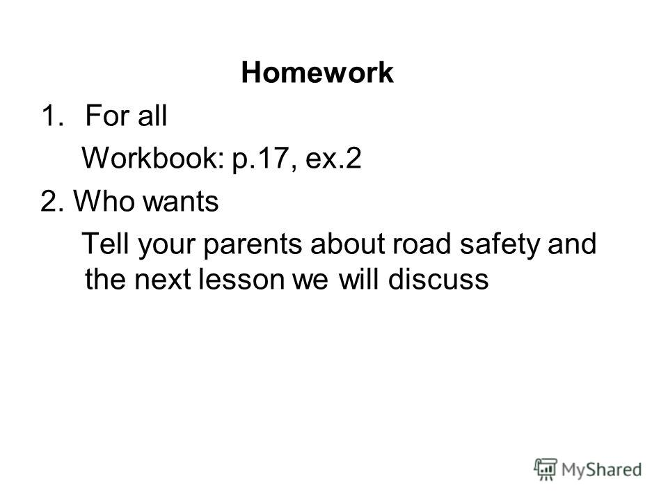 Homework 1.For all Workbook: p.17, ex.2 2. Who wants Tell your parents about road safety and the next lesson we will discuss