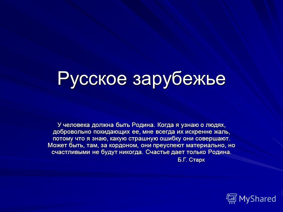 Русское зарубежье У человека должна быть Родина. Когда я узнаю о людях, добровольно покидающих ее, мне всегда их искренне жаль, потому что я знаю, какую страшную ошибку они совершают. Может быть, там, за кордоном, они преуспеют материально, но счастл