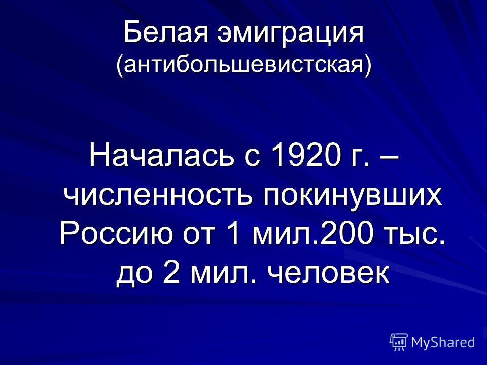 Белая эмиграция (антибольшевистская) Началась с 1920 г. – численность покинувших Россию от 1 мил.200 тыс. до 2 мил. человек