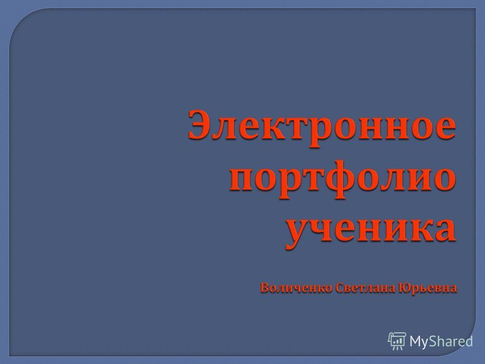 Электронное портфолио ученика Воличенко Светлана Юрьевна