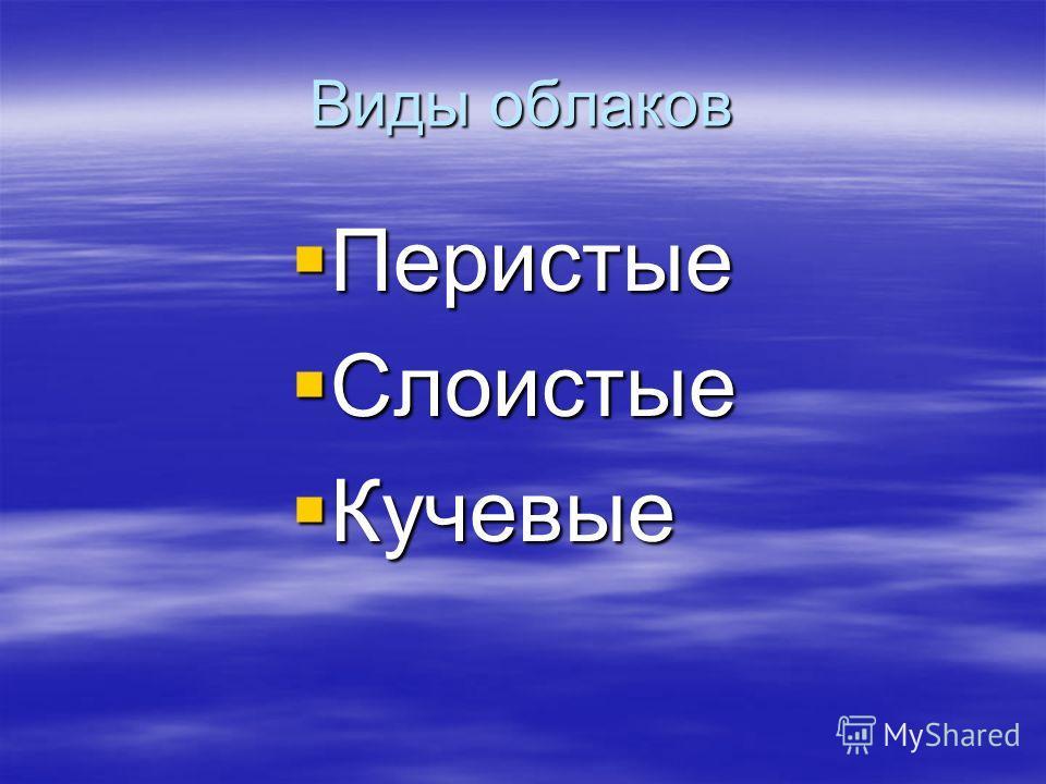 Виды облаков Перистые Перистые Слоистые Слоистые Кучевые Кучевые