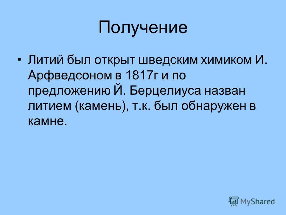 Получение Литий был открыт шведским химиком И. Арфведсоном в 1817г и по предложению Й. Берцелиуса назван литием (камень), т.к. был обнаружен в камне.