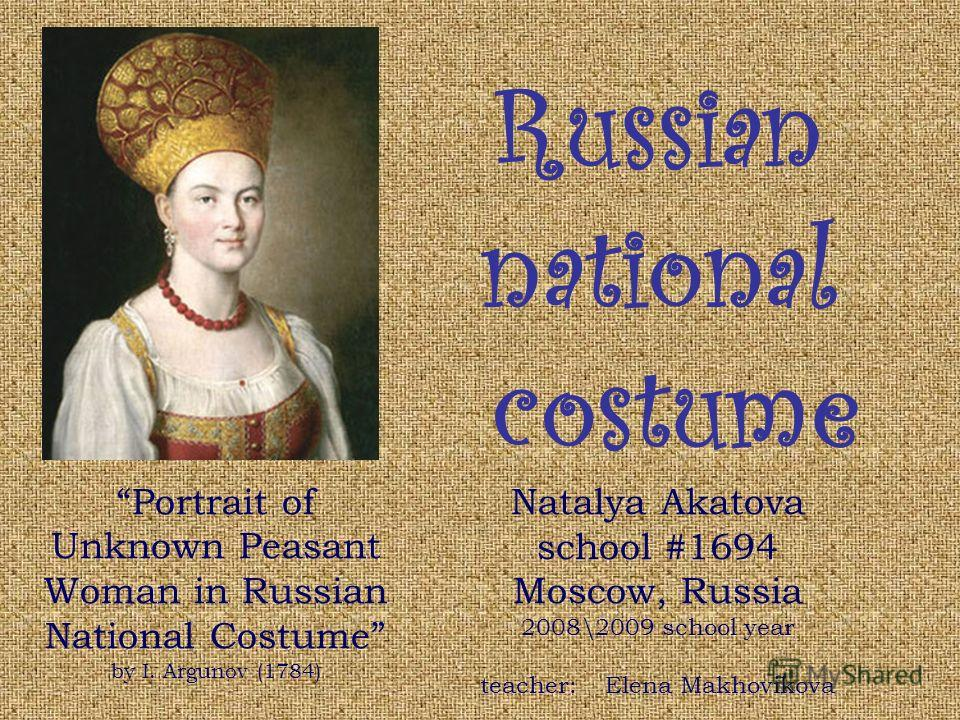 Russian national costume Natalya Akatova school #1694 Moscow, Russia 2008\2009 school year teacher: Elena Makhovikova Portrait of Unknown Peasant Woman in Russian National Costume by I. Argunov (1784)