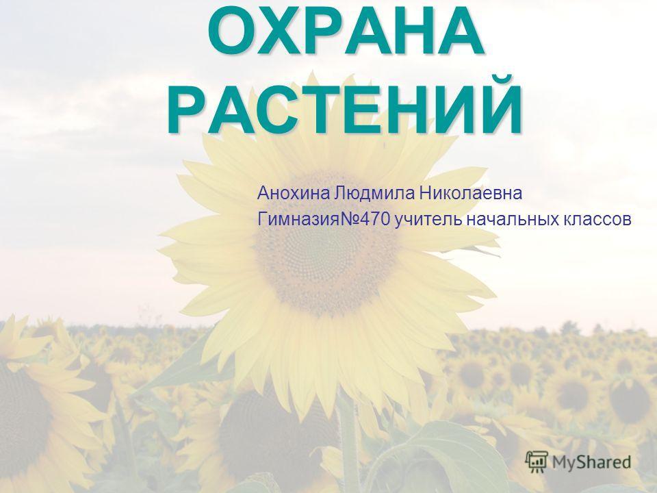 ОХРАНА РАСТЕНИЙ Анохина Людмила Николаевна Гимназия470 учитель начальных классов