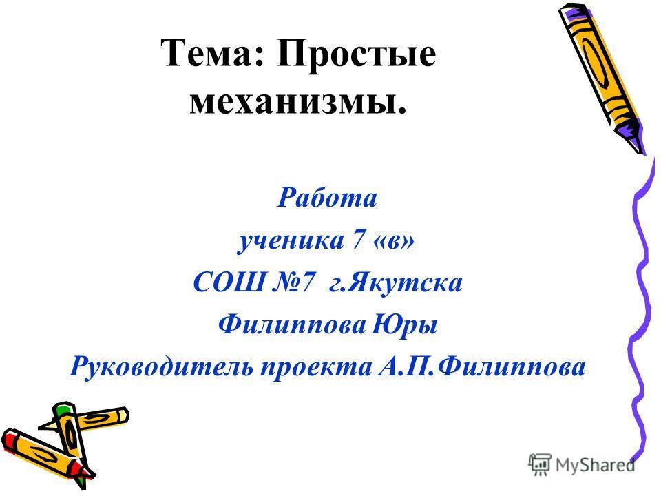 Тема: Простые механизмы. Работа ученика 7 «в» СОШ 7 г.Якутска Филиппова Юры Руководитель проекта А.П.Филиппова