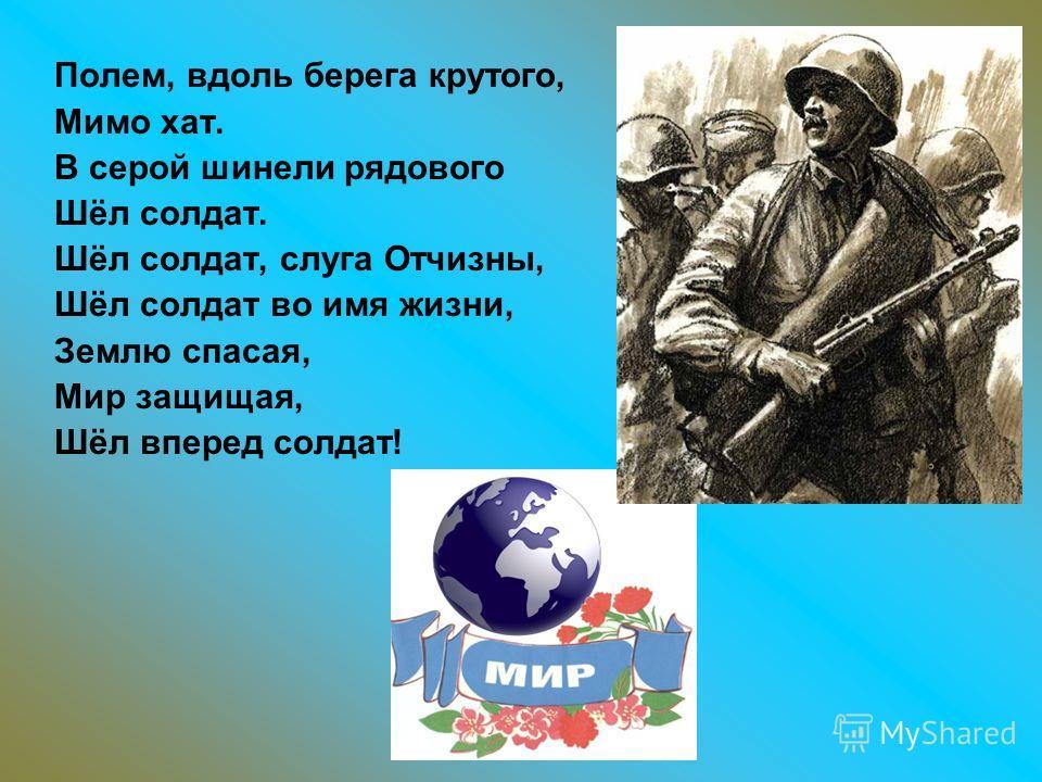 Полем, вдоль берега крутого, Мимо хат. В серой шинели рядового Шёл солдат. Шёл солдат, слуга Отчизны, Шёл солдат во имя жизни, Землю спасая, Мир защищая, Шёл вперед солдат!