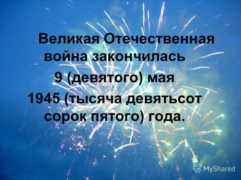 Великая Отечественная война закончилась 9 (девятого) мая 1945 (тысяча девятьсот сорок пятого) года.