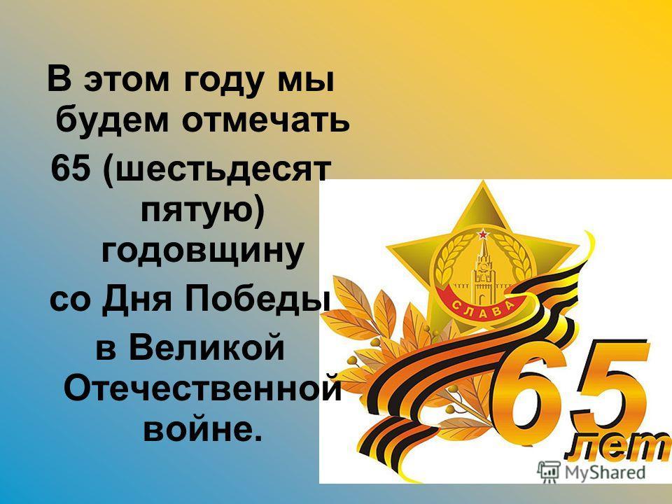 В этом году мы будем отмечать 65 (шестьдесят пятую) годовщину со Дня Победы в Великой Отечественной войне.