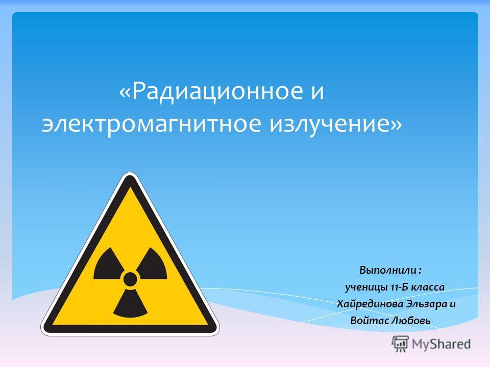 «Радиационное и электромагнитное излучение» Выполнили : ученицы 11-Б класса Хайрединова Эльзара и Войтас Любовь