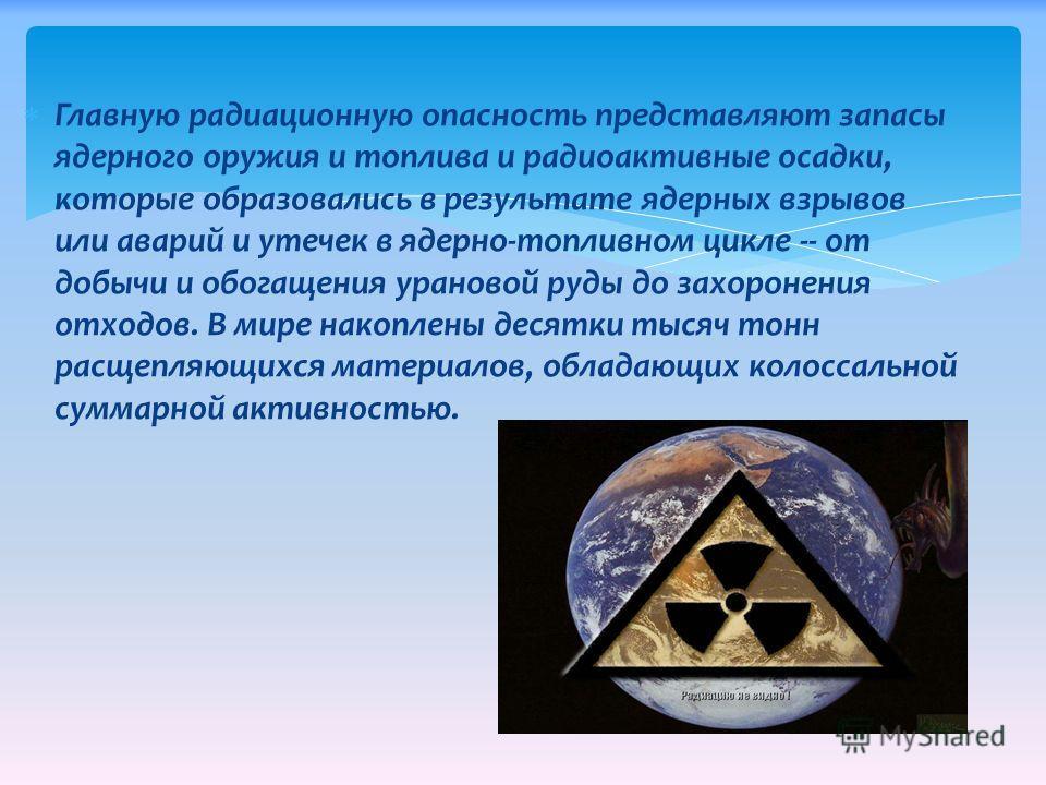 Главную радиационную опасность представляют запасы ядерного оружия и топлива и радиоактивные осадки, которые образовались в результате ядерных взрывов или аварий и утечек в ядерно-топливном цикле -- от добычи и обогащения урановой руды до захоронения