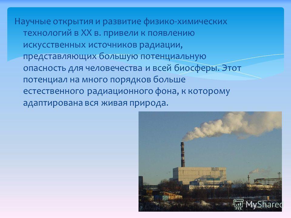 Научные открытия и развитие физико-химических технологий в XX в. привели к появлению искусственных источников радиации, представляющих большую потенциальную опасность для человечества и всей биосферы. Этот потенциал на много порядков больше естествен
