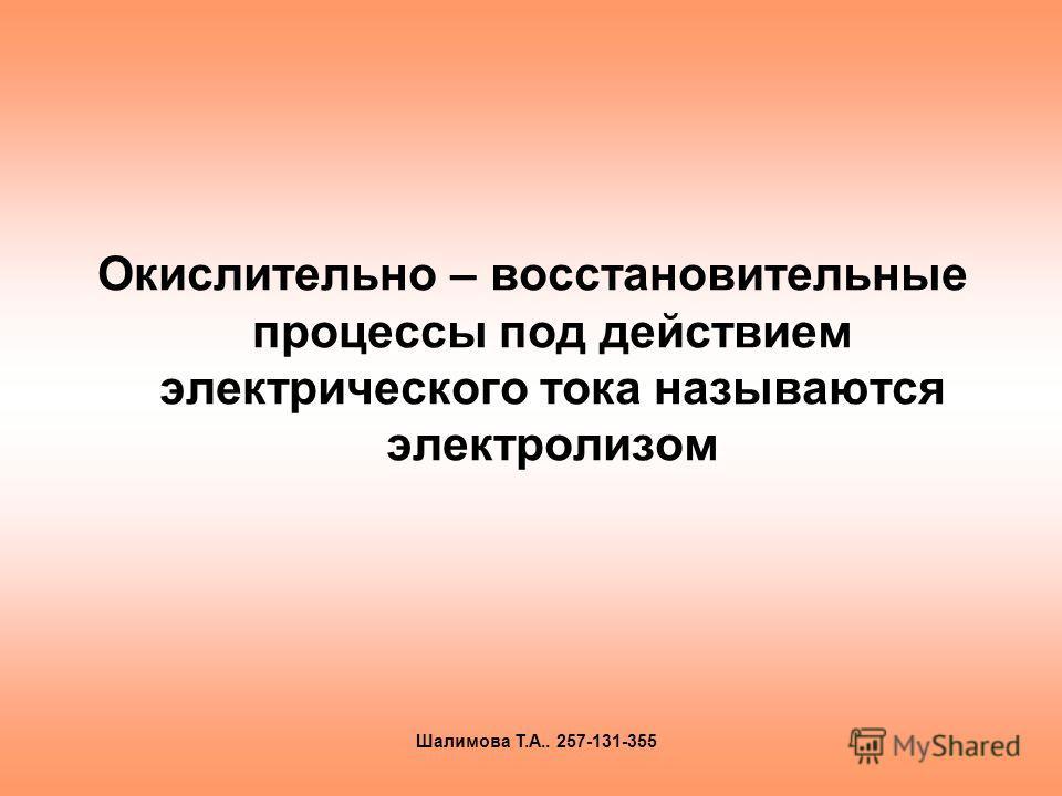 Окислительно – восстановительные процессы под действием электрического тока называются электролизом Шалимова Т.А.. 257-131-355
