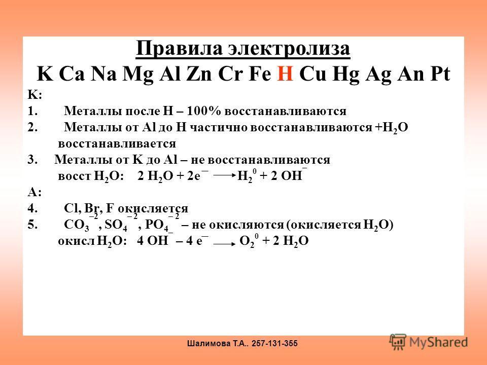 Правила электролиза K Ca Na Mg Al Zn Cr Fe H Cu Hg Ag An Pt K: 1.Металлы после H – 100% восстанавливаются 2.Металлы от Al до H частично восстанавливаются +H 2 O восстанавливается 3. Металлы от K до Al – не восстанавливаются восст H 2 O: 2 H 2 O + 2e