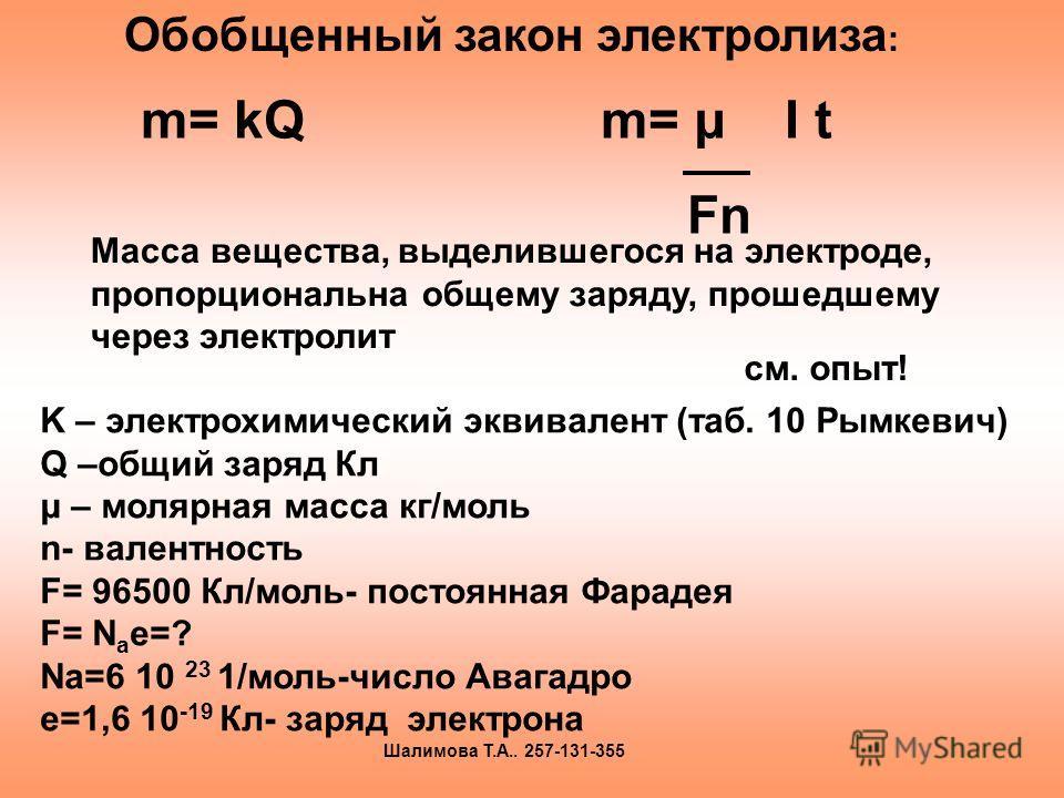 m= kQ m= μ I t Fn Масса вещества, выделившегося на электроде, пропорциональна общему заряду, прошедшему через электролит K – электрохимический эквивалент (таб. 10 Рымкевич) Q –общий заряд Кл μ – молярная масса кг/моль n- валентность F= 96500 Кл/моль-
