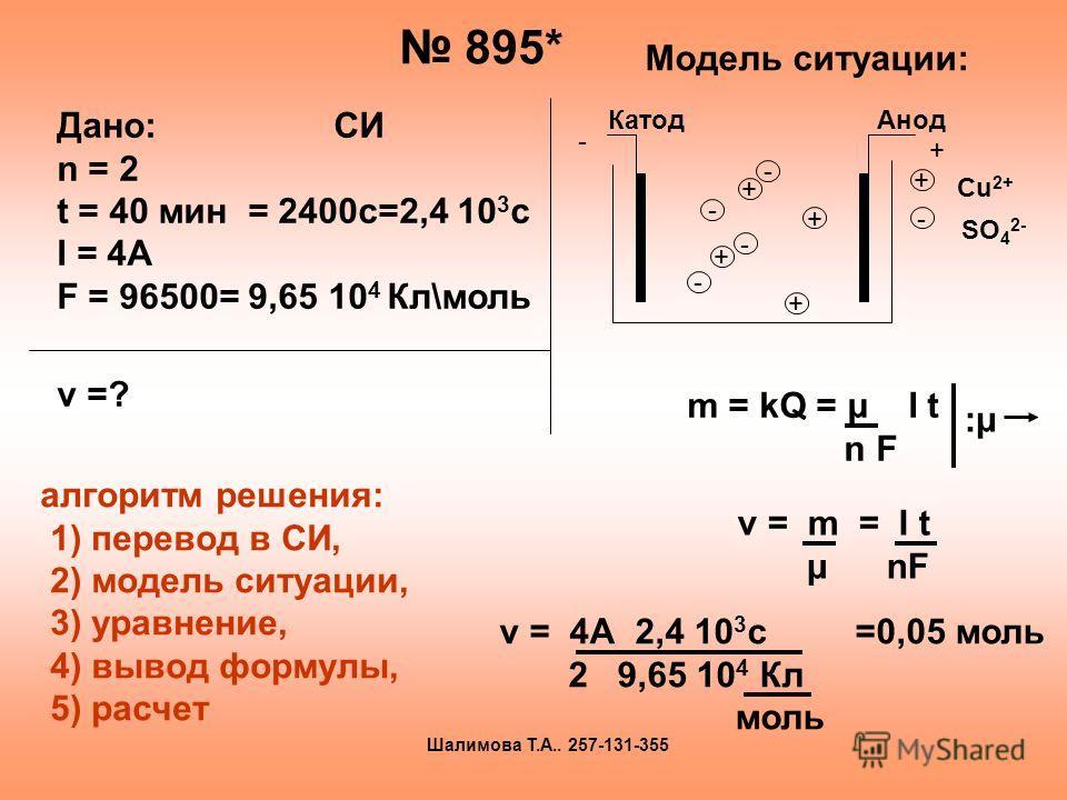 895* Модель ситуации: + + + + - - - - - + КатодАнод + - Сu 2+ SO 4 2- m = kQ = μ I t n F :μ:μ ν = m = I t μ nF ν = 4А 2,4 10 3 с =0,05 моль 2 9,65 10 4 Кл моль Дано: СИ n = 2 t = 40 мин = 2400с=2,4 10 3 с I = 4A F = 96500= 9,65 10 4 Кл\моль ν =? алго