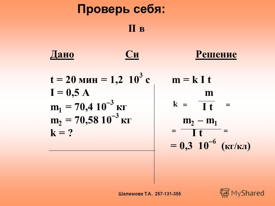 II в Дано Си Решение t = 20 мин = 1,2 10 3 с m = k I t I = 0,5 A m m 1 = 70,4 10 –3 кг k = I t = m 2 = 70,58 10 –3 кг m 2 – m 1 k = ? = I t = = 0,3 10 –6 ( кг/кл ) Проверь себя: Шалимова Т.А.. 257-131-355