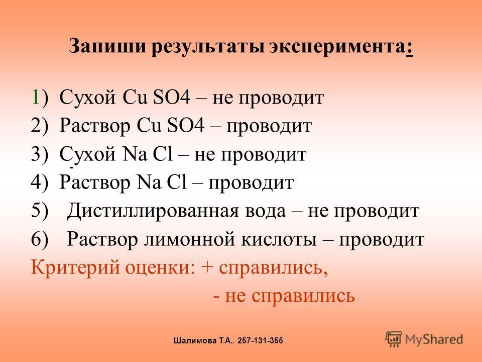 Запиши результаты эксперимента: 1) Сухой Сu SO4 – не проводит 2) Раствор Cu SO4 – проводит 3) Сухой Nа Сl – не проводит 4) Раствор Nа Сl – проводит 5)Дистиллированная вода – не проводит 6)Раствор лимонной кислоты – проводит Критерий оценки: + справил